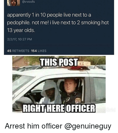Memes, 13 Year Old, and 🤖: (avvoofs  apparently 1 in 10 people live next to a  pedophile. not me! i live next to 2 smoking hot  13 year olds.  2/2/17, 10:27 PM  45  RETWEETS  154  LIKES  THIS POST  RIGHT HERE OFFICER  hoto Arrest him officer @genuineguy
