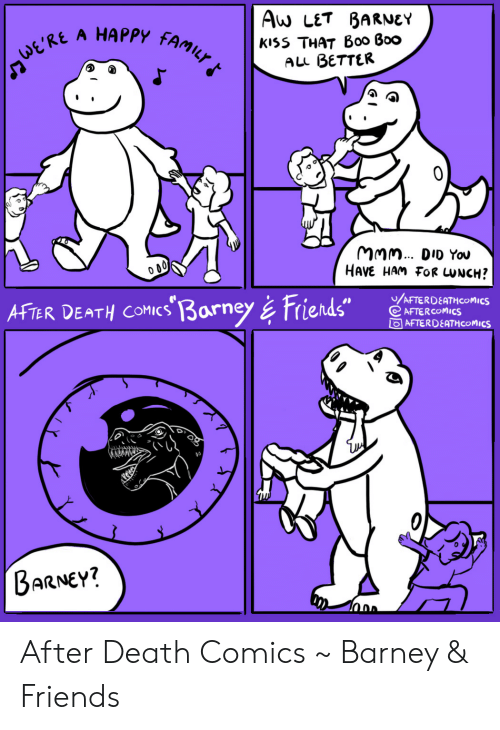 """Barney, Boo, and Family: Aw LET BARNEY  А HАРРУ  FAMILY  kiss THAT B00 Boo  ALL BETTER  ERE  MMm. DID You  HAVE HAM FOR UNCH?  /AFTERDEATHCOMICS  AFTER COMICS  OAFTERDEATH COMICS  AFTER DEATH COMICs 3arney& Friends""""  BARNEY? After Death Comics ~ Barney & Friends"""