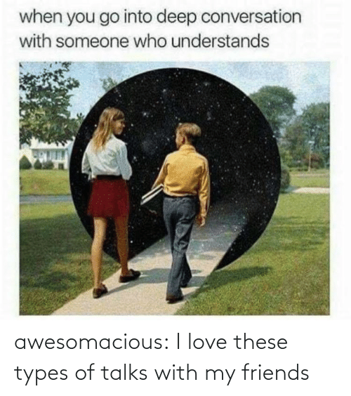 Talks: awesomacious:  I love these types of talks with my friends
