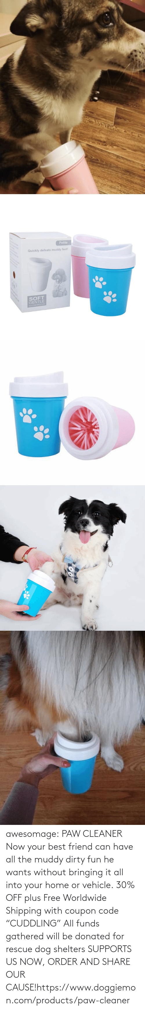 "Us: awesomage:   PAW CLEANER     Now your best friend can have all the muddy dirty fun he wants without bringing it all into your home or vehicle.    30% OFF plus Free Worldwide Shipping with coupon code ""CUDDLING""    All funds gathered will be donated for rescue dog shelters    SUPPORTS US NOW, ORDER AND SHARE OUR CAUSE!https://www.doggiemon.com/products/paw-cleaner"