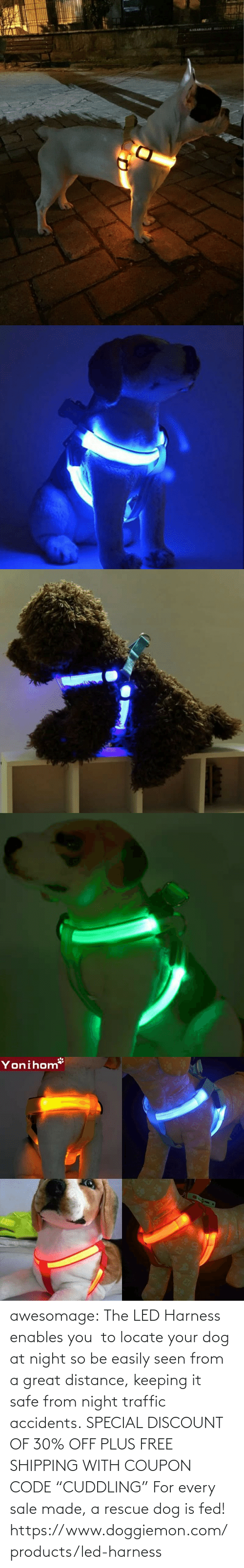 "coupon: awesomage:   The LED Harness enables you  to locate your dog at night so be easily seen from a great distance, keeping it safe from night traffic accidents. SPECIAL DISCOUNT OF 30% OFF PLUS FREE SHIPPING WITH COUPON CODE ""CUDDLING"" For every sale made, a rescue dog is fed!   https://www.doggiemon.com/products/led-harness"