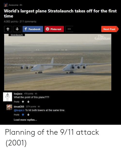 9/11, Guardian, and Time: Awesome 4h  World's largest plane Stratolaunch takes off for the first  time  4,083 points 311 comments  f FacebookPinterest  Next Post  Stratolaunch  Guardian  leajaco 479 points 4h  What the point of this plane???  Reply*  dmatt360 2274 points 4h  @leajaco To hit both towers at the same time.  Reply會+  Load more replies... Planning of the 9/11 attack (2001)