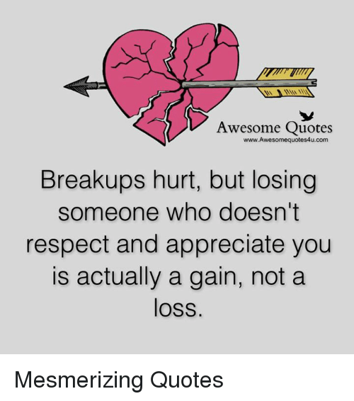 Awesomes: Awesome Quotes  Breakups hurt, but losing  someone who doesn't  respect and appreciate you  is actually a gain, not a  loss. Mesmerizing Quotes
