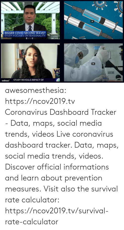 data: awesomesthesia: https://ncov2019.tv Coronavirus Dashboard Tracker - Data, maps, social media trends, videos Live coronavirus dashboard tracker. Data, maps, social media trends, videos. Discover official informations and learn about prevention measures. Visit also the survival rate calculator: https://ncov2019.tv/survival-rate-calculator