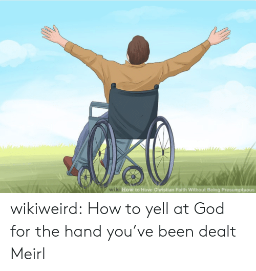 God, Tumblr, and Blog: Awiki How to Have Christian Faith Without Being Presumptuous wikiweird:  How to yell at God for the hand you've been dealt  Meirl