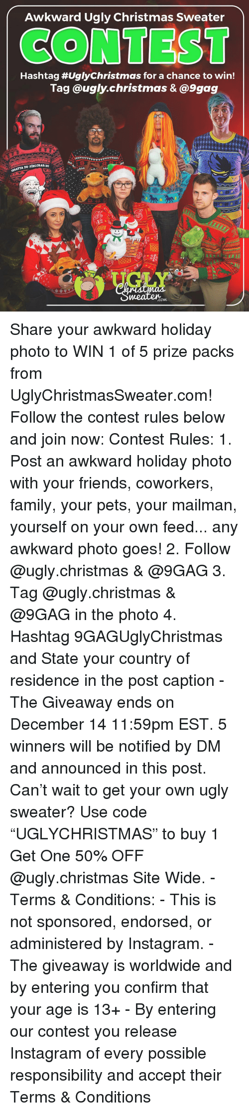 """9gag, Christmas, and Family: Awkward Ugly Christmas Sweater  CONTEST  Hashtag #UglyChristmas for a chance to win!  Tag @ugly.christmas &@9gag  KRATTA DU FORLORAR  .com Share your awkward holiday photo to WIN 1 of 5 prize packs from UglyChristmasSweater.com! Follow the contest rules below and join now: Contest Rules: 1. Post an awkward holiday photo with your friends, coworkers, family, your pets, your mailman, yourself on your own feed... any awkward photo goes! 2. Follow @ugly.christmas & @9GAG 3. Tag @ugly.christmas & @9GAG in the photo 4. Hashtag 9GAGUglyChristmas and State your country of residence in the post caption - The Giveaway ends on December 14 11:59pm EST. 5 winners will be notified by DM and announced in this post. Can't wait to get your own ugly sweater? Use code """"UGLYCHRISTMAS"""" to buy 1 Get One 50% OFF @ugly.christmas Site Wide. - Terms & Conditions: - This is not sponsored, endorsed, or administered by Instagram. - The giveaway is worldwide and by entering you confirm that your age is 13+ - By entering our contest you release Instagram of every possible responsibility and accept their Terms & Conditions"""