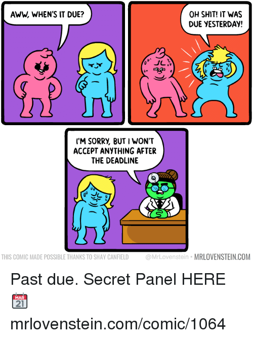 Aww, Memes, and Shit: AWW, WHEN'S IT DUE?  OH SHIT! IT WAS  DUE YESTERDAY!  40  ('M SORRV, BUT I WON'T  ACCEPT ANYTHING AFTER  THE DEADLINE  THIS COMIC MADE POSSIBLE THANKS TO SHAY CANFIELD @MrLovenstein MRLOVENSTEIN.COM Past due.  Secret Panel HERE 📆 mrlovenstein.com/comic/1064