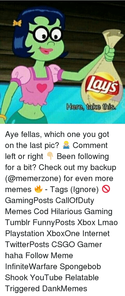 Ayee: Aye fellas, which one you got on the last pic? 🤷🏼‍♂️ Comment left or right 👇🏼 Been following for a bit? Check out my backup (@memerzone) for even more memes 🔥 - Tags (Ignore) 🚫 GamingPosts CallOfDuty Memes Cod Hilarious Gaming Tumblr FunnyPosts Xbox Lmao Playstation XboxOne Internet TwitterPosts CSGO Gamer haha Follow Meme InfiniteWarfare Spongebob Shook YouTube Relatable Triggered DankMemes