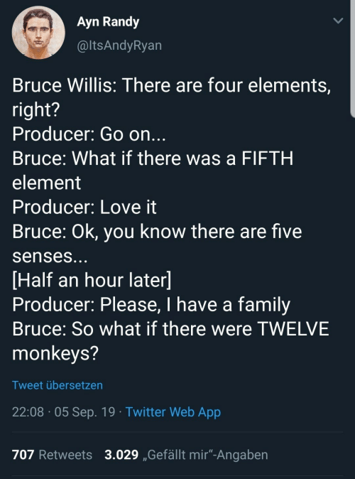 """element: Ayn Randy  @ltsAndyRyan  Bruce Willis: There are four elements,  right?  Producer: Go on...  Bruce: What if there was a FIFTH  element  Producer: Love it  Bruce: Ok, you know there are five  senses...  [Half an hour later]  Producer: Please, I have a family  Bruce: So what if there were TWELVE  monkeys?  Tweet übersetzen  22:08 05 Sep. 19 Twitter Web App  707 Retweets 3.029 Gefällt mir""""-Angaben"""