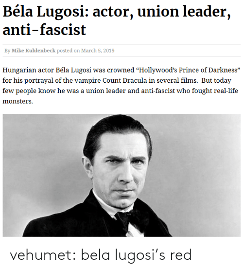 """Hungarian: Béla Lugosi: actor, union leader,  anti-fascist  By Mike Kuhlenbeck posted on March 5, 2019  Hungarian actor Béla Lugosi was crowned """"Hollywood's Prince of Darkness""""  for his portrayal of the vampire Count Dracula in several films. But today  few people know he was a union leader and anti-fascist who fought real-life  monsters. vehumet:  bela lugosi's red"""
