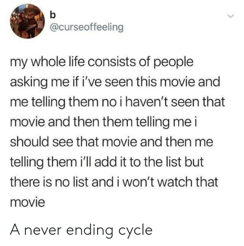 Life, Movie, and Watch: b  @curseoffeeling  my whole life consists of people  asking me if i've seen this movie and  me telling them no i haven't seen that  movie and then them telling me i  should see that movie and then me  telling them 'll add it to the list but  there is no list and i won't watch that  movie A never ending cycle
