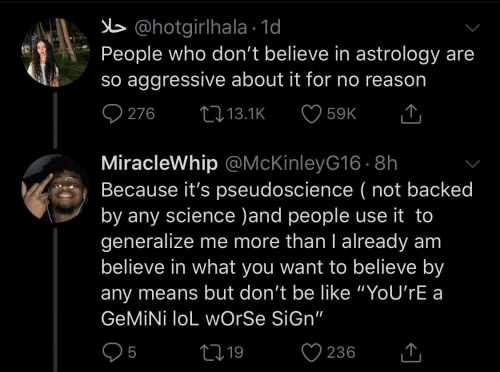 "Because Its: b @hotgirlhala · 1d  People who don't believe in astrology are  so aggressive about it for no reason  O 276  27 13.1K  59K  MiracleWhip @McKinleyG16 · 8h  Because it's pseudoscience ( not backed  by any science )and people use it to  generalize me more than I already am  believe in what you want to believe by  any means but don't be like ""YoU'rE a  GEMİNİ loL wOrSe SiGn""  05  ♡ 236  2719  <]"