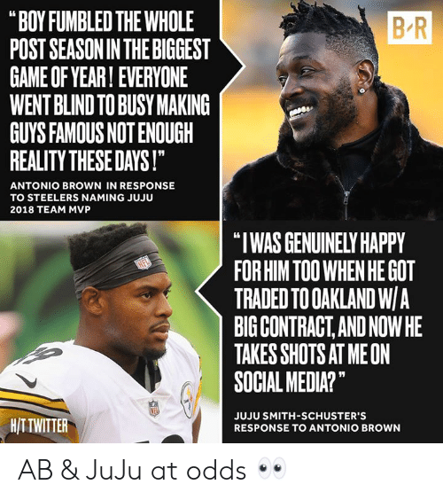 "In Response: B-R  ""BOY FUMBLED THE WHOLE  POST SEASONIN THE BIGGEST  GAME OF YEAR! EVERYONE  WENT BLIND TO BUSY MAKING  GUYS FAMOUS NOT ENOUGH  REALITY THESE DAYS!  ANTONIO BROWN IN RESPONSE  TO STEELERS NAMING JUJU  2018 TEAM MVP  ""I WAS GENUINELY HAPPY  FOR HIM TOO WHEN HE GOT  TRADED TO OAKLAND W/A  BIG CONTRACT,AND NOWHE  TAKES SHOTS AT MEON  SOCIAL MEDIA?""  HITTWITTER  JUJU SMITH-SCHUSTER'S  RESPONSE TO ANTONIO BROWN AB & JuJu at odds 👀"