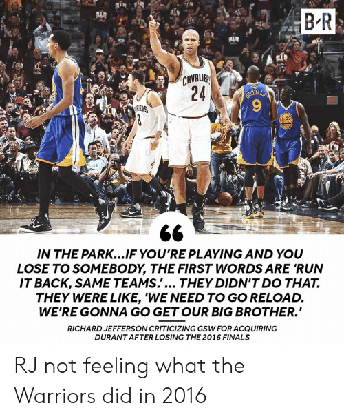 """Finals, Run, and Big Brother: B R  CAVALIB  ERS  23  IN THE PARK...IF YO'RE PLAYING AND YOU  LOSE TO SOMEBODY, THE FIRST WORDS ARE 'RUN  ITBACK, SAME TEAMS.'... THEY DIDN'T DO THA7T.  THEY WERE LIKE, 'WE NEED TO GO RELOAD.  WE'RE GONNA GO GETOUR BIG BROTHER.""""  RICHARD JEFFERSON CRITICIZING GSW FOR ACQUIRING  DURANT AFTER LOSING THE 2016 FINALS RJ not feeling what the Warriors did in 2016"""