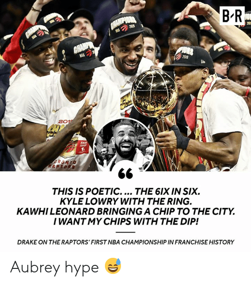 Drake, Hype, and Kyle Lowry: B R  CHAMPIOR  GHAMP  2019  20  GHAMP  NBA  2019  2019  RONTO  RAPTORS  THIS IS POETIC.... THE 6IX IN SIX  KYLE LOWRY WITH THE RING.  KAWHILEONARD BRINGINGA CHIP TO THE CITY  I WANT MY CHIPS WITH THE DIP!  DRAKE ON THE RAPTORS' FIRST NBA CHAMPIONSHIP IN FRANCHISE HISTORY Aubrey hype 😅