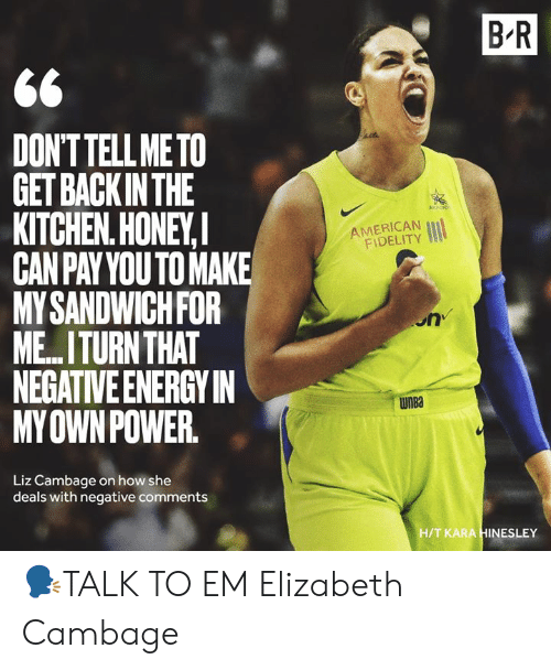 WNBA (Womens National Basketball Association), American, and How: B R  DONTTELL METO  GET BACKINTHE  KITCHEN.HONEY,  CANPAYYOUTO MAKE  MYSANDWICHFOR  ME.ITURN THAT  NEGATIVE ENERGYIN  MYOWNPOWER  AMERICAN  FIDELITY  on  WnBa  Liz Cambage on how she  deals with negative comments  H/T KARA HINESLEY 🗣TALK TO EM Elizabeth Cambage
