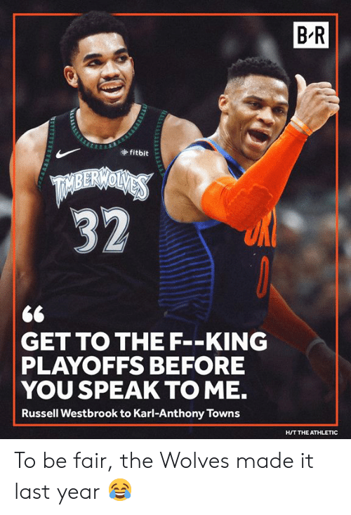 Russell Westbrook, Karl-Anthony Towns, and Wolves: B-R  fitbit  <6  GET TO THE F--KING  PLAYOFFS BEFORE  YOU SPEAK TO ME.  Russell Westbrook to Karl-Anthony Towns  H/T THE ATHLETIC To be fair, the Wolves made it last year 😂