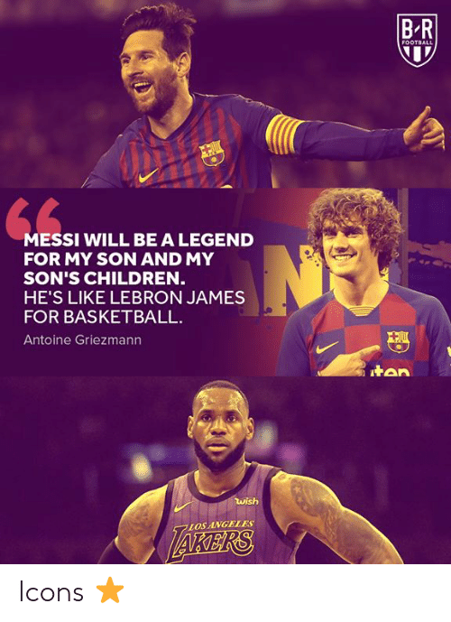 Basketball, Children, and Football: B R  FOOTBALL  MESSI WILL BE A LEGEND  FOR MY SON AND MY  SON'S CHILDREN  HE'S LIKE LEBRON JAMES  FOR BASKETBALL  Antoine Griezmann  tan  wish  AKERS  LOS ANGELES Icons ⭐
