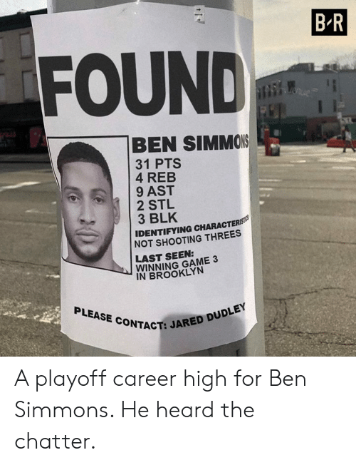 Threes: B R  FOUND  BEN SIMMOIS  31 PTS  4 REB  9 AST  2 STL  3 BLK  IDENTIFYING CHARACTERS  NOT SHOOTING THREES  LAST SEEN:  WINNING GAME 3  IN BROOKLYN  PLEASE CONTACT:  CT: JARED DUDLEY A playoff career high for Ben Simmons. He heard the chatter.