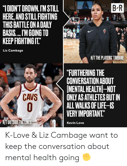 """Cavs, Kevin Love, and Life: B R  """"IDIDN'T DROWN. IM STILL  HERE,AND STILL FIGHTING  THIS BATTLE ON A DAILY  BASIS.... M GOING TO  KEEP FIGHTING IT.""""  Liz Cambage  H/TTHE PLAYERS' TRIBUNE  """"FURTHERING THE  CONVERSATION ABOUT  MENTAL HEALTH-NOT  ONLY AS ATHLETES BUT IN  ALL WALKS OF LIFE-IS  VERY IMPORTANT.  CAVS  O  H/T OUTSIDE THE LINES  Kevin Love K-Love & Liz Cambage want to keep the conversation about mental health going ✊"""