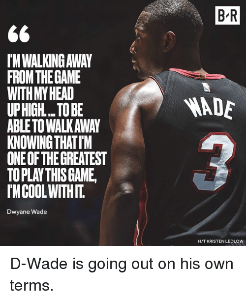 Kristen: B R  IM WALKING AWAY  FROMTHEGAME  WITHMYHEAD  UPHIGH... TO BE  ABLETO WALKAWAY  KNOWING THATIM  ONE OF THE GREATEST  TOPLAY THISGAME  IMCOOLWITHIT  ADE  Dwyane Wade  H/T KRISTEN LEDLOW D-Wade is going out on his own terms.