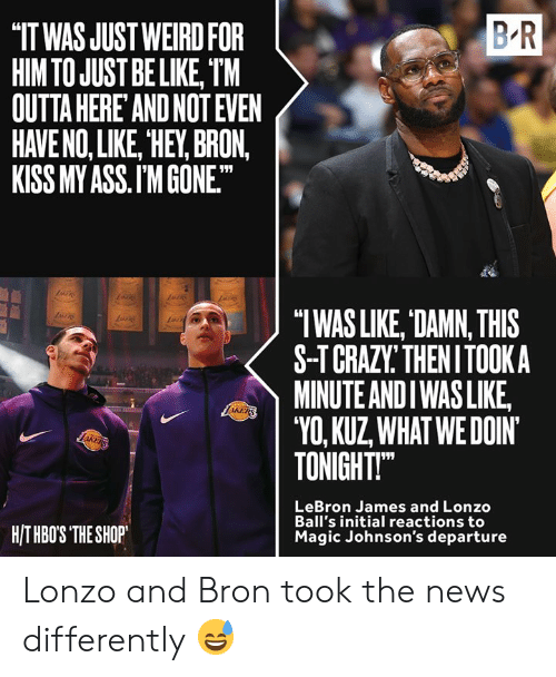 """Ass, Be Like, and LeBron James: B R  IT WAS JUST WEIRD FOR  HIM TO JUST BE LIKE, TM  OUTTA HERE AND NOT EVEN  HAVE NO, LIKE, HEY, BRON,  KISS MY ASS.I'M GONE.  """"TWAS LIKE, DAMN, THIS  S-TCRAZY THENITOOKA  MINUTE ANDI WASLIKE  """"VO, KUZ WHATWEDOIN  TONIGHT  LRA  LeBron James and Lonzo  Ball's initial reactions to  Magic Johnson's departure  HITHBOS THE SHOP Lonzo and Bron took the news differently 😅"""