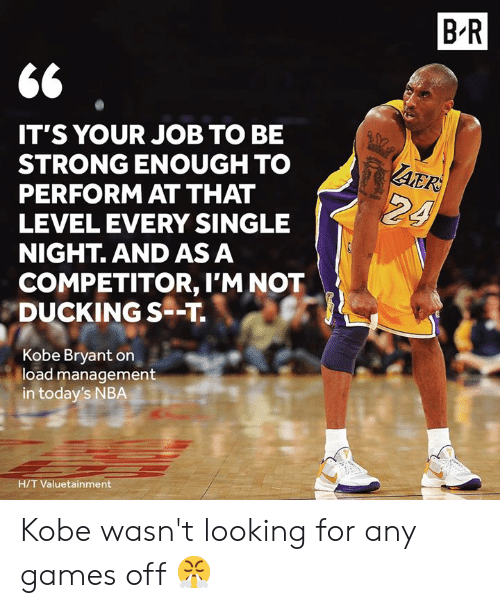 Strong Enough: B R  IT'S YOUR JOB TO BE  STRONG ENOUGH TO  PERFORM AT THAT  LEVEL EVERY SINGLE  NIGHT. AND AS A  AER  24  COMPETITOR, I'M NOT  DUCKING S--T  Kobe Bryant on  load management  in today's NBA  H/T Valuetainment Kobe wasn't looking for any games off 😤