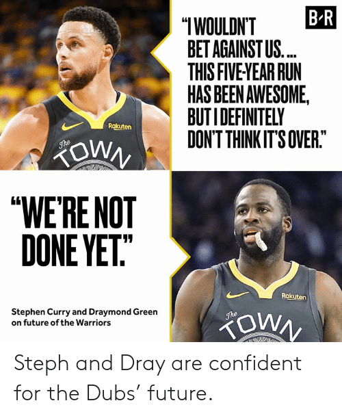 """Draymond Green, Future, and Run: B R  """"IWOULDN'T  BET AGAINST US.  THIS FIVE YEAR RUN  HAS BEEN AWESOME,  BUTIDEFINITELY  DON'T THINK IT'S OVER.""""  Rakuten  ZOWN  The  """"WE'RE NOT  DONE YET""""  Rakuten  Stephen Curry and Draymond Green  on future of the Warriors  The Steph and Dray are confident for the Dubs' future."""