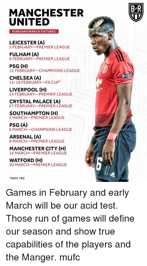 Manchester United: B-R  MANCHESTER  UNITED  FOOTBALL  FEBRUARY/MARCH FIXTURES  LEICESTER (A)  3 FEBRUARY PREMIER LEAGUE  FULHAM (A)  9 FEBRUARY PREMIER LEAGUE  PSG (H)  12 FEBRUARY CHAMPIONS LEAGUE  RESPECT  CHELSEA (A)  15-18 FEBRUARY-FA CUP*  LIVERPOOL (H)  24 FEBRUARY PREMIER LEAGUE  CRYSTAL PALACE (A)  27 FEBRUARY PREMIER LEAGUE  SOUTHAMPTON (H)  2 MARCH PREMIER LEAGUE  PSG (A)  6 MARCH-CHAMPIONS LEAGUE  ARSENAL (A)  9 MARCH-PREMIER LEAGUE  MANCHESTER CITY (H)  16 MARCH PREMIER LEAGUE  WATFORD (H)  30 MARCH-PREMIER LEAGUE  DATE TBC Games in February and early March will be our acid test. Those run of games will define our season and show true capabilities of the players and the Manger. mufc