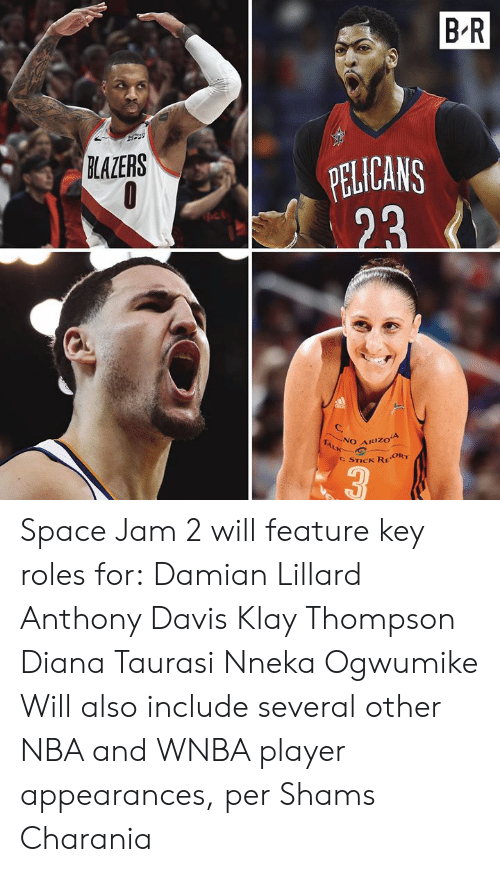 WNBA (Womens National Basketball Association): B-R  PELICANS  23  BLAZERS  NO ARIZOA  TALK  C STICK REORT  3 Space Jam 2 will feature key roles for:  Damian Lillard Anthony Davis Klay Thompson Diana Taurasi Nneka Ogwumike  Will also include several other NBA and WNBA player appearances, per Shams Charania