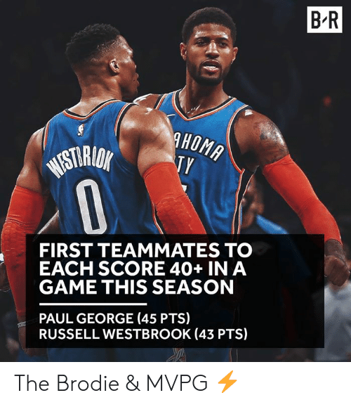 Russell Westbrook, Paul George, and Game: B-R  STAO  FIRST TEAMMATES TO  EACH SCORE 40+ IN A  GAME THIS SEASON  PAUL GEORGE (45 PTS)  RUSSELL WESTBROOK (43 PTS) The Brodie & MVPG ⚡️