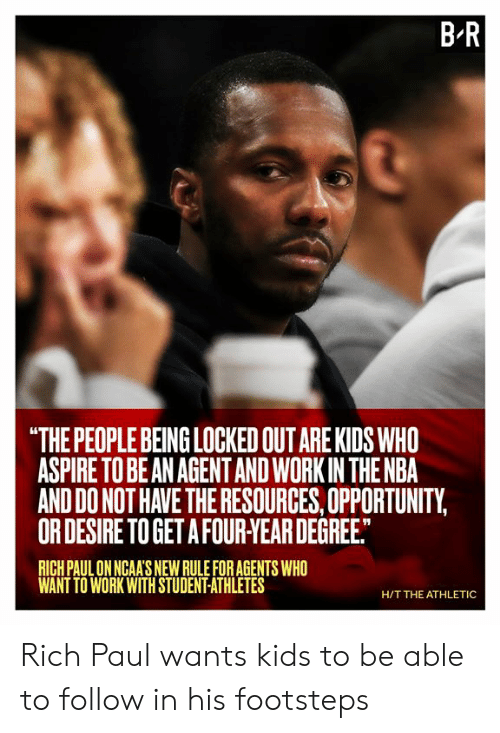 """Nba, Work, and Kids: B R  """"THE PEOPLE BEING LOCKED OUT ARE KIDS WHO  ASPIRE TO BE AN AGENTAND WORK IN THE NBA  AND DO NOT HAVE THE RESOURCES, OPPORTUNITY,  OR DESIRE TO GET A FOUR-YEAR DEGREE.  RICH PAUL ON NGAA'S NEW RULE FOR AGENTS WHO  WANT TO WORK WITH STUDENT-ATHLETES  H/T THE ATHLETIC Rich Paul wants kids to be able to follow in his footsteps"""