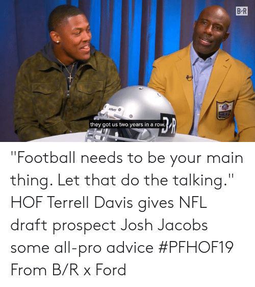"Advice, Football, and Nfl: B R  they got us two years in a row. ""Football needs to be your main thing. Let that do the talking.""  HOF Terrell Davis gives NFL draft prospect Josh Jacobs some all-pro advice #PFHOF19  From B/R x Ford"