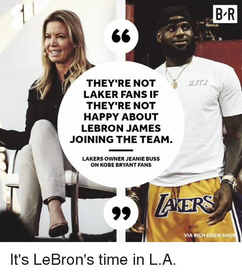 Kobe Bryant, Los Angeles Lakers, and LeBron James: B-R  THEY'RE NOTaurt  LAKER FANS IF  THEY'RE NOT  HAPPY ABOUT  LEBRON JAMES  JOINING THE TEAM  LAKERS OWNER JEANIE BUSS  N KOBE BRYANT FANS  VIA RICH EISEN SHOV It's LeBron's time in L.A.