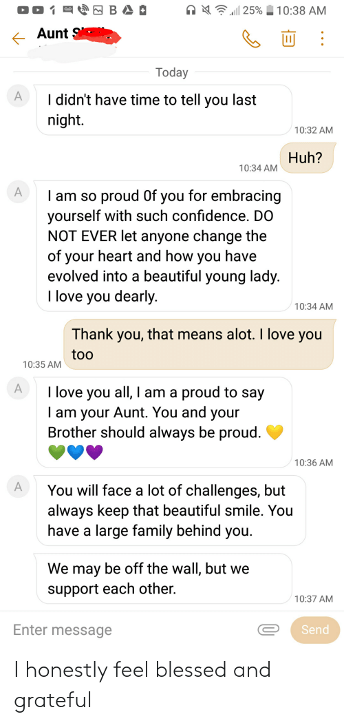 Beautiful, Blessed, and Confidence: BA  25%  10:38 AM  Aunt  Today  A  I didn't have time to tell you last  night.  10:32 AM  Huh?  10:34 AM  A  I am so proud Of you for embracing  yourself with such confidence. DO  NOT EVER let anyone change the  of your heart and how  evolved into a beautiful young lady.  I love you dearly.  have  you  10:34 AM  Thank you, that means alot. I love you  too  10:35 AM  A  I love you all, I am a proud to say  Tam your Aunt. You and  Brother should always be proud.  your  10:36 AM  A  You will face a lot of challenges, but  always keep that beautiful smile. You  have a large family behind you.  We may be off the wall, but we  support each other  10:37 AM  Enter message  Send  Y I honestly feel blessed and grateful