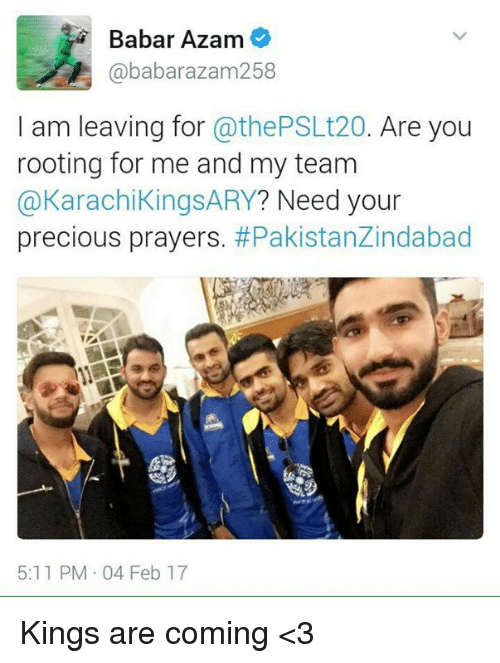 Youre Precious: Babar Azam  ababarazam 258  I am leaving for  @thePSLt20. Are you  rooting for me and my team  @Karachi KingsARY? Need your  precious prayers  #Pakistanzindabad  5:11 PM 04 Feb 17 Kings are coming <3
