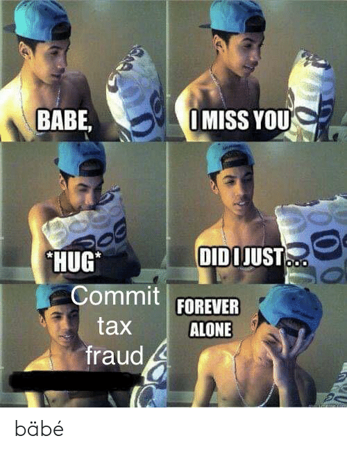 Being Alone, Forever, and Tax: BABE,  IMISS YOU  DIDOJUST  HUG  Commit FOREVER  tax  ALONE  fraud  0 bäbé