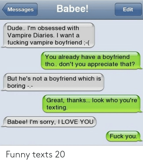 Dude, Fuck You, and Fucking: Babee!  Edit  Messages  Dude.. I'm obsessed with  Vampire Diaries. I want a  fucking vampire boyfriend-  You already have a boyfriend  tho. don't you appreciate that?  But he's not a boyfriend which is  boring  --  Great, thanks... look who you're  texting  Babee! I'm sorry, I LOVE YOU  Fuck you. Funny texts 20
