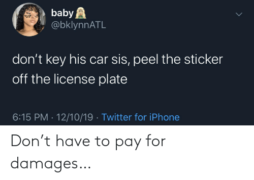 Sticker: baby A  @bklynnATL  don't key his car sis, peel the sticker  off the license plate  6:15 PM · 12/10/19 · Twitter for iPhone Don't have to pay for damages…