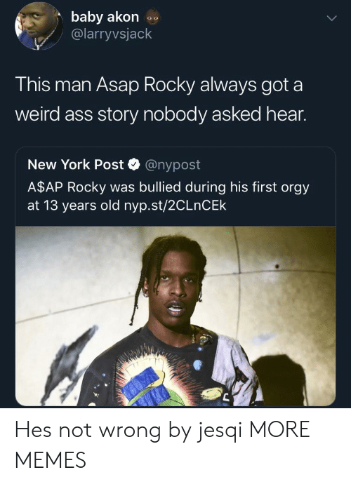 Asap Rocky: baby akon  @larryvsjack  This man Asap Rocky always got a  weird ass story nobody asked hear.  New York Post @nypost  A$AP Rocky was bullied during his first orgy  at 13 years old nyp.st/2CLnCEk Hes not wrong by jesqi MORE MEMES