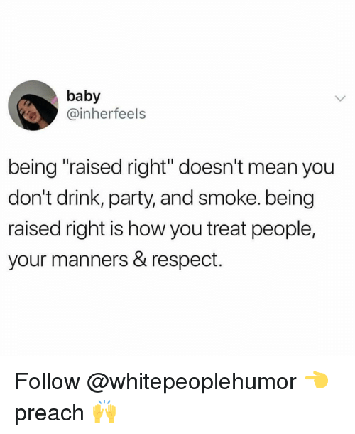 "Memes, Party, and Preach: baby  @inherfeels  being ""raised right"" doesn't mean you  don't drink, party, and smoke. being  raised right is how you treat people,  your manners & respect. Follow @whitepeoplehumor 👈 preach 🙌"