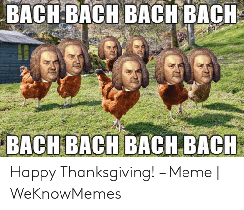 Meme, Thanksgiving, and Happy: BACH BACH BACH BACH  BACH BACH BACH BACH Happy Thanksgiving! – Meme | WeKnowMemes