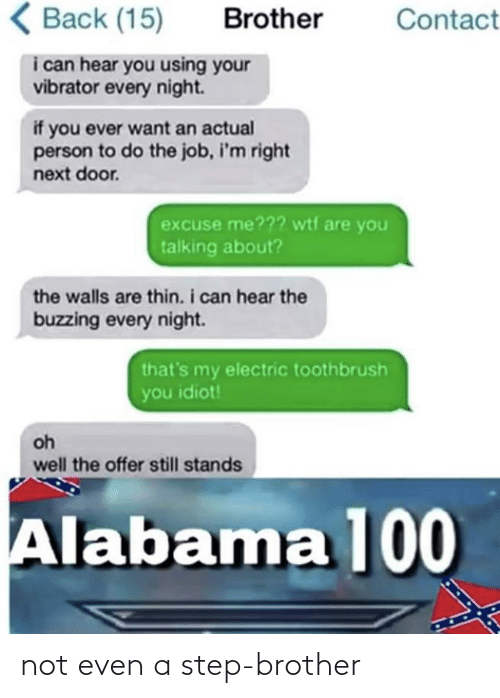 Alabama: ( Back (15)  Brother  Contact  i can hear you using your  vibrator every night.  if you ever want an actual  person to do the job, i'm right  next door.  excuse me??? wtf are you  talking about?  the walls are thin. i can hear the  buzzing every night.  that's my electric toothbrush  you idiot!  oh  well the offer still stands  Alabama 100 not even a step-brother