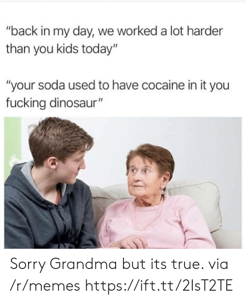 "Dinosaur, Fucking, and Grandma: ""back in my day, we worked a lot harder  than you kids today""  ""your soda used to have cocaine in it you  fucking dinosaur"" Sorry Grandma but its true. via /r/memes https://ift.tt/2IsT2TE"