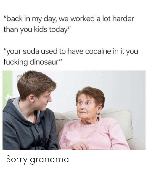 "Dinosaur, Fucking, and Grandma: ""back in my day, we worked a lot harder  than you kids today""  ""your soda used to have cocaine in it you  fucking dinosaur"" Sorry grandma"