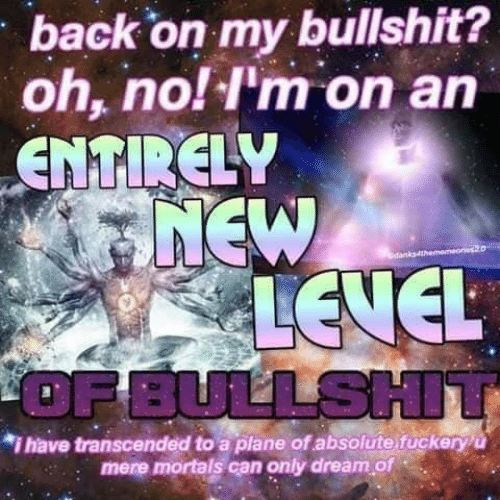 Bullshit, Back, and Dream: back on my bullshit?  oh, no! I'm on an  ENTIRELY  7NEW  A LEVEL  OF BULLSHIT  dan  *i have transcended to a plane of absolute fuckeryu  mere mortals can only dream of