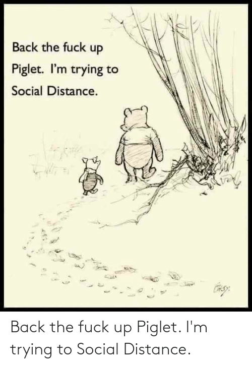 Im Trying: Back the fuck up Piglet. I'm trying to Social Distance.