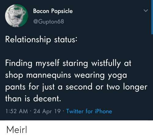 Iphone, Twitter, and Yoga: Bacon Popsicle  @Gupton68  Relationship status:  Finding myself staring wistfully at  shop mannequins wearing yoga  pants for just  a second or two longer  than is decent.  1:52 AM 24 Apr 19 Twitter for iPhone Meirl