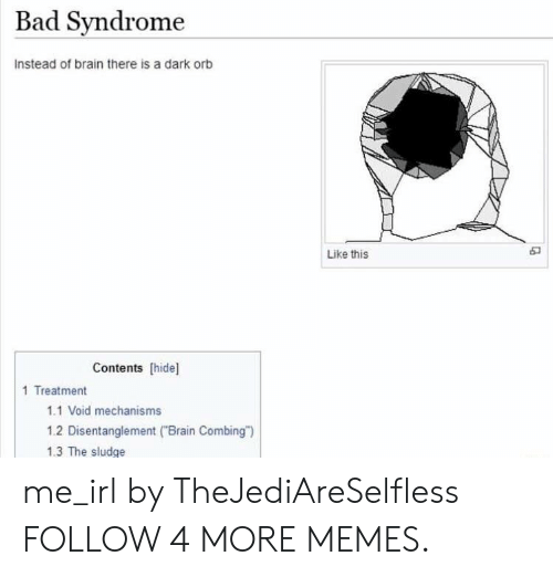"Contents: Bad Syndrome  Instead of brain there is a dark orb  Like this  Contents [hide]  1 Treatment  1.1 Void mechanisms  1.2 Disentanglement (""Brain Combing"")  1.3 The sludge me_irl by TheJediAreSelfless FOLLOW 4 MORE MEMES."