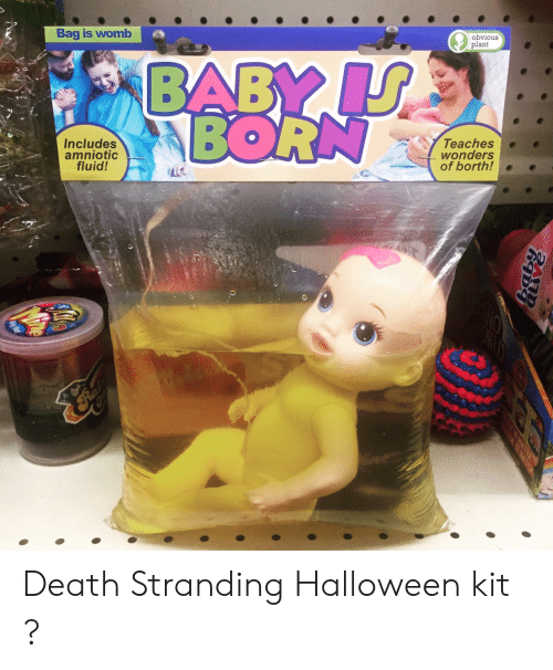 Halloween, Death, and Baby: Bag is womb  obvious  plant  BABY IJ  BORN  Includes  amniotic  fluid!  Teaches  wonders  of borth!  HATE Death Stranding Halloween kit ?